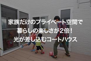 家族だけのプライベート空間で 暮らしの楽しさが2倍!光が差し込むコートハウス